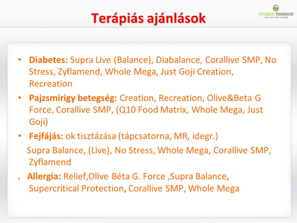 Terápiás ajánlások Diabetes: Supra Live (Balance), Diabalance, Corallive SMP, No Stress, Zyflamend, Whole Mega, Just Goji Creation, Recreation.