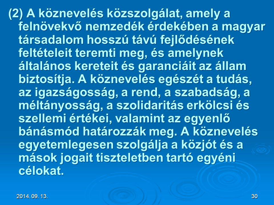 (2) A köznevelés közszolgálat, amely a felnövekvő nemzedék érdekében a magyar társadalom hosszú távú fejlődésének feltételeit teremti meg, és amelynek általános kereteit és garanciáit az állam biztosítja. A köznevelés egészét a tudás, az igazságosság, a rend, a szabadság, a méltányosság, a szolidaritás erkölcsi és szellemi értékei, valamint az egyenlő bánásmód határozzák meg. A köznevelés egyetemlegesen szolgálja a közjót és a mások jogait tiszteletben tartó egyéni célokat.