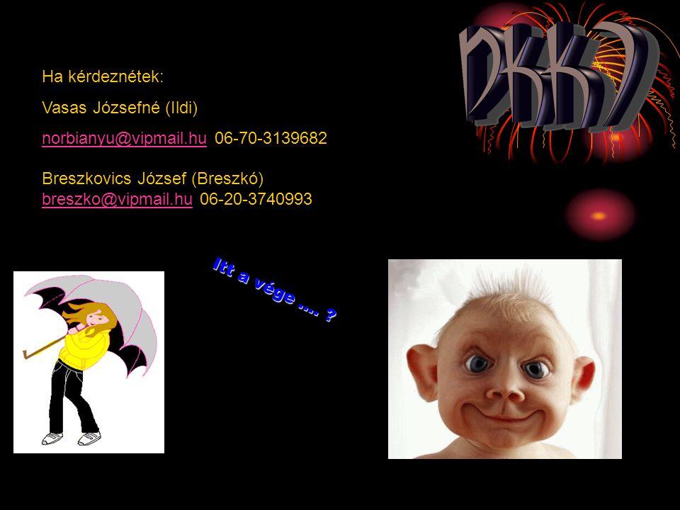 Ha kérdeznétek: Vasas Józsefné (Ildi) norbianyu@vipmail.hu 06-70-3139682. Breszkovics József (Breszkó)
