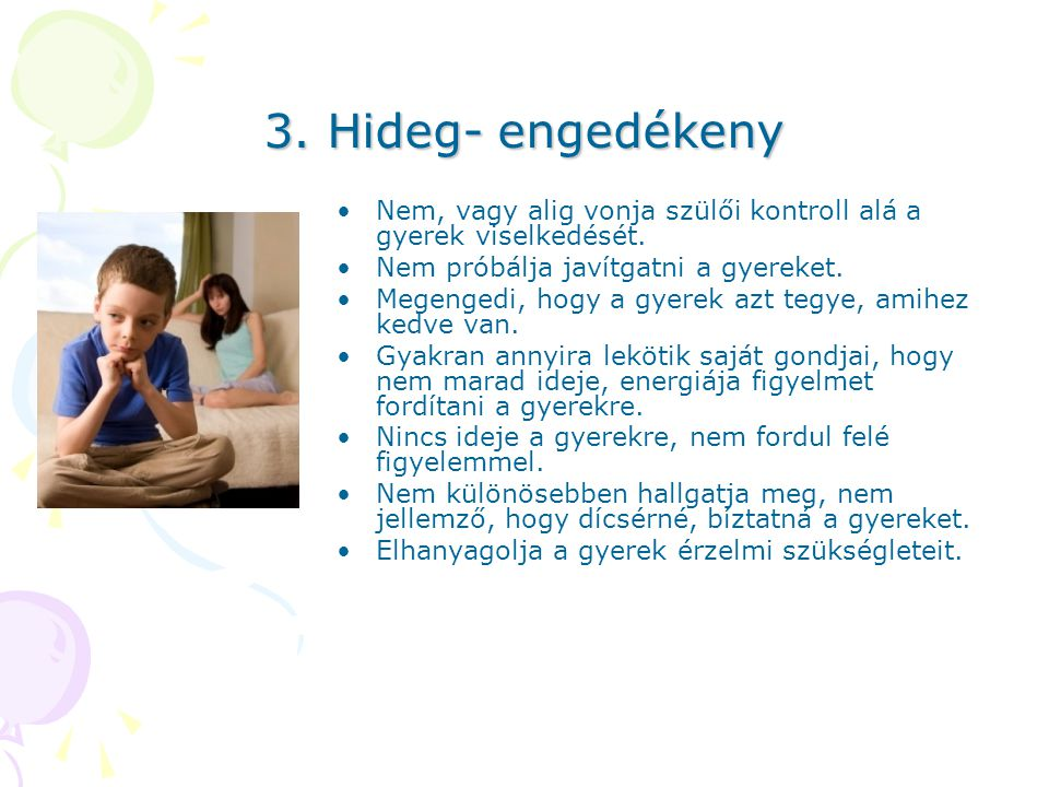 3. Hideg- engedékeny Nem, vagy alig vonja szülői kontroll alá a gyerek viselkedését. Nem próbálja javítgatni a gyereket.