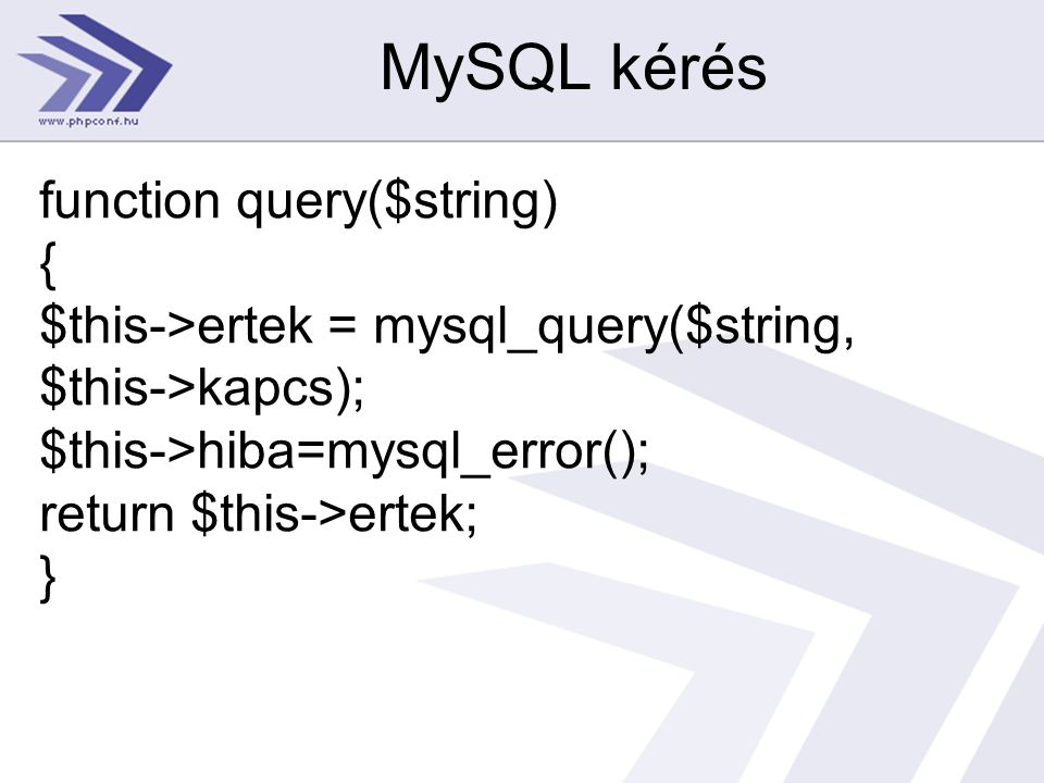 MySQL kérés function query($string) { $this->ertek = mysql_query($string, $this->kapcs); $this->hiba=mysql_error(); return $this->ertek; }