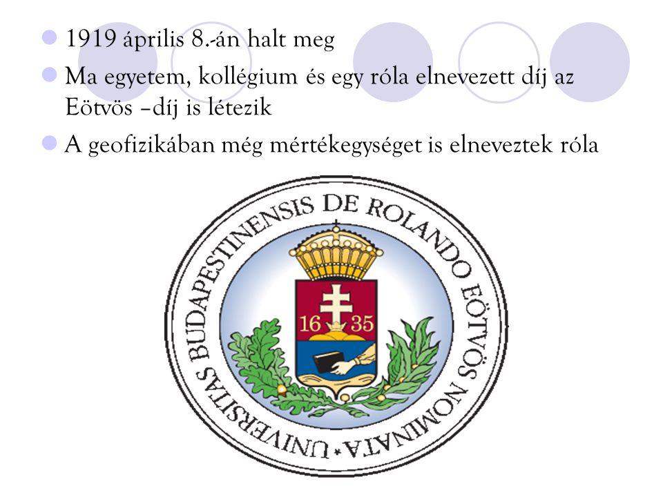 1919 április 8.-án halt meg Ma egyetem, kollégium és egy róla elnevezett díj az Eötvös –díj is létezik.