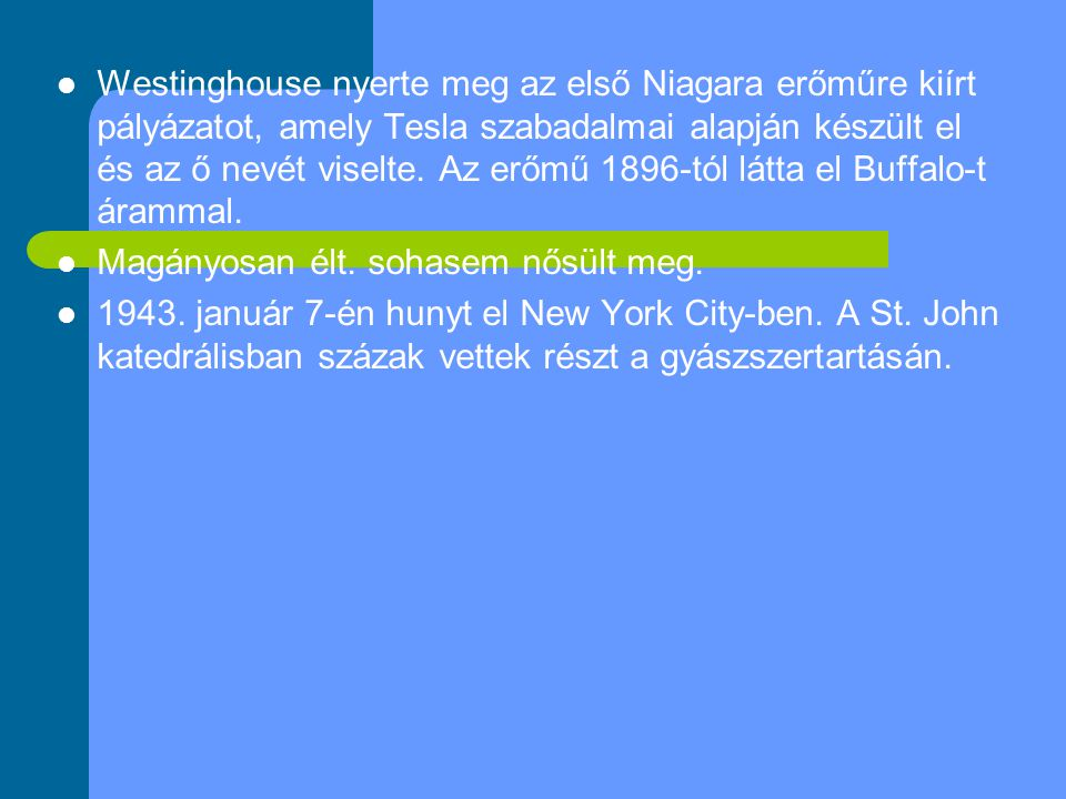 Westinghouse nyerte meg az első Niagara erőműre kiírt pályázatot, amely Tesla szabadalmai alapján készült el és az ő nevét viselte. Az erőmű 1896-tól látta el Buffalo-t árammal.