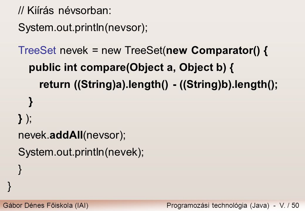 // Kiírás névsorban: System.out.println(nevsor); TreeSet nevek = new TreeSet(new Comparator() { public int compare(Object a, Object b) {