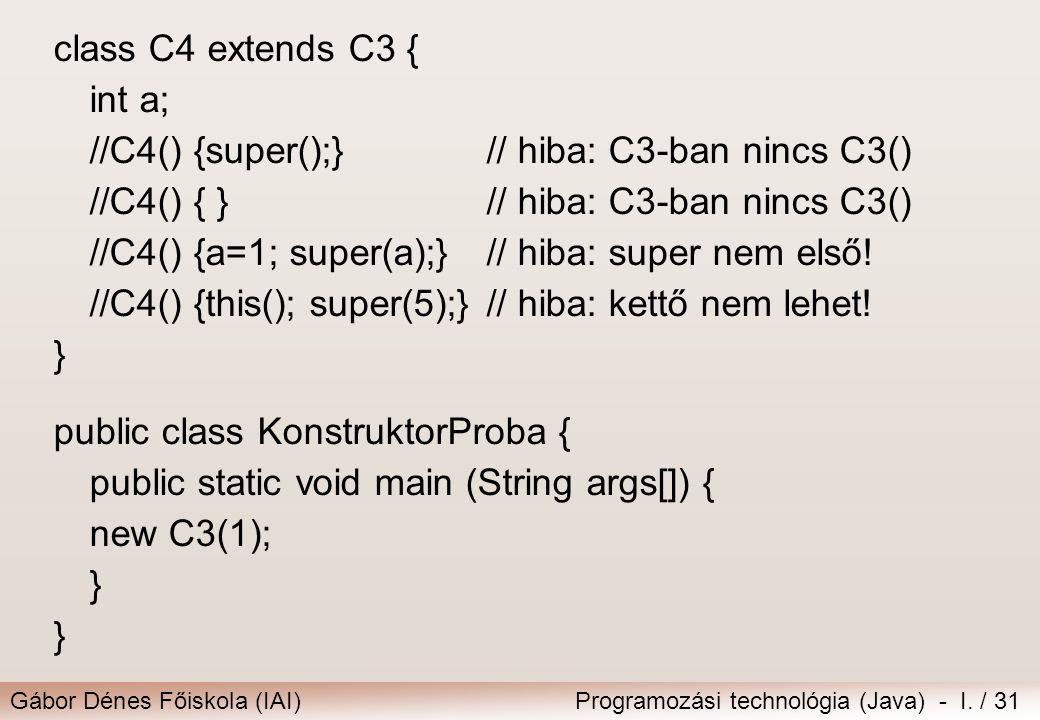 class C4 extends C3 { int a; //C4() {super();} // hiba: C3-ban nincs C3() //C4() { } // hiba: C3-ban nincs C3()