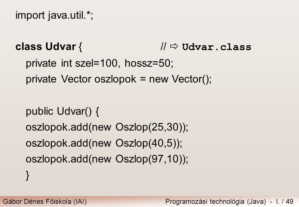 import java.util.*; class Udvar { //  Udvar.class. private int szel=100, hossz=50; private Vector oszlopok = new Vector();