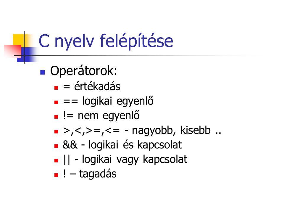 C nyelv felépítése Operátorok: = értékadás == logikai egyenlő
