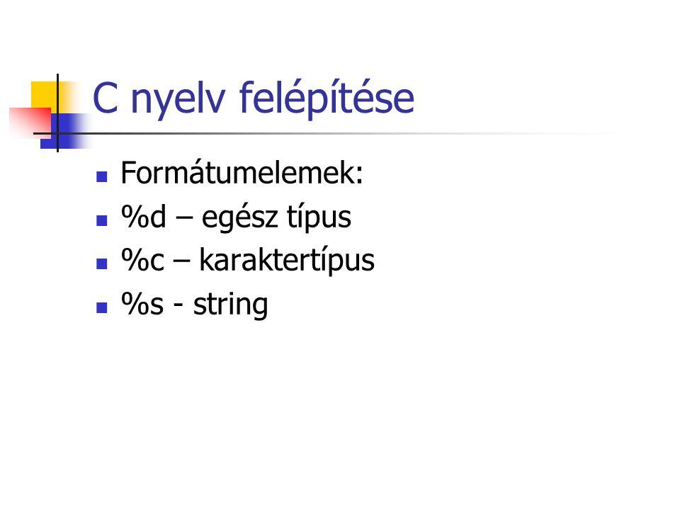 C nyelv felépítése Formátumelemek: %d – egész típus %c – karaktertípus