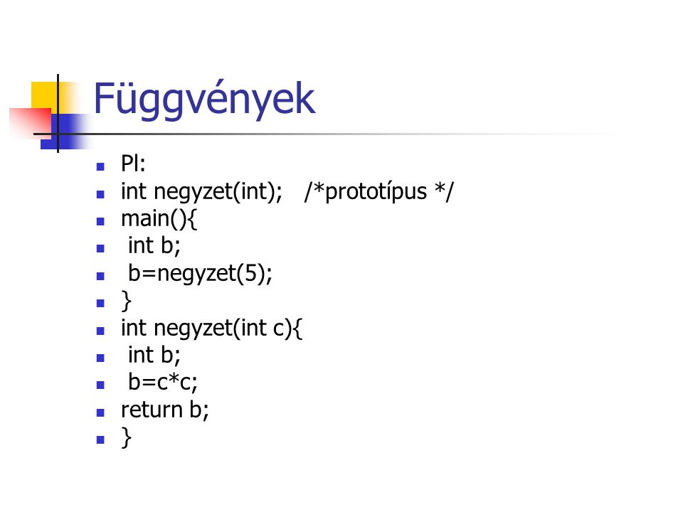 Függvények Pl: int negyzet(int); /*prototípus */ main(){ int b;