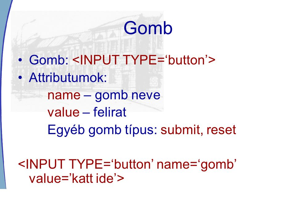 Gomb Gomb: <INPUT TYPE='button'> Attributumok: name – gomb neve