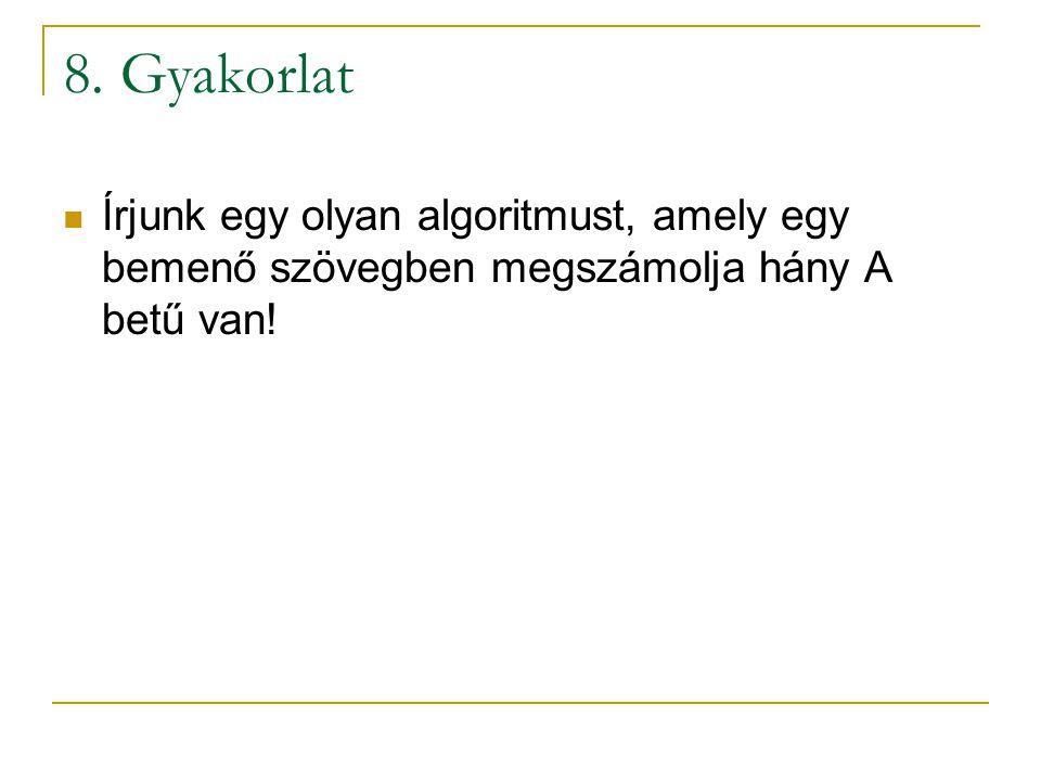 8. Gyakorlat Írjunk egy olyan algoritmust, amely egy bemenő szövegben megszámolja hány A betű van!