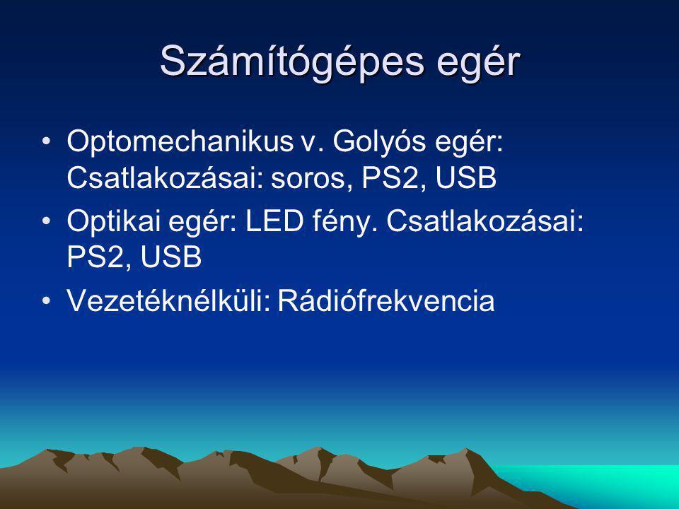 Számítógépes egér Optomechanikus v. Golyós egér: Csatlakozásai: soros, PS2, USB. Optikai egér: LED fény. Csatlakozásai: PS2, USB.