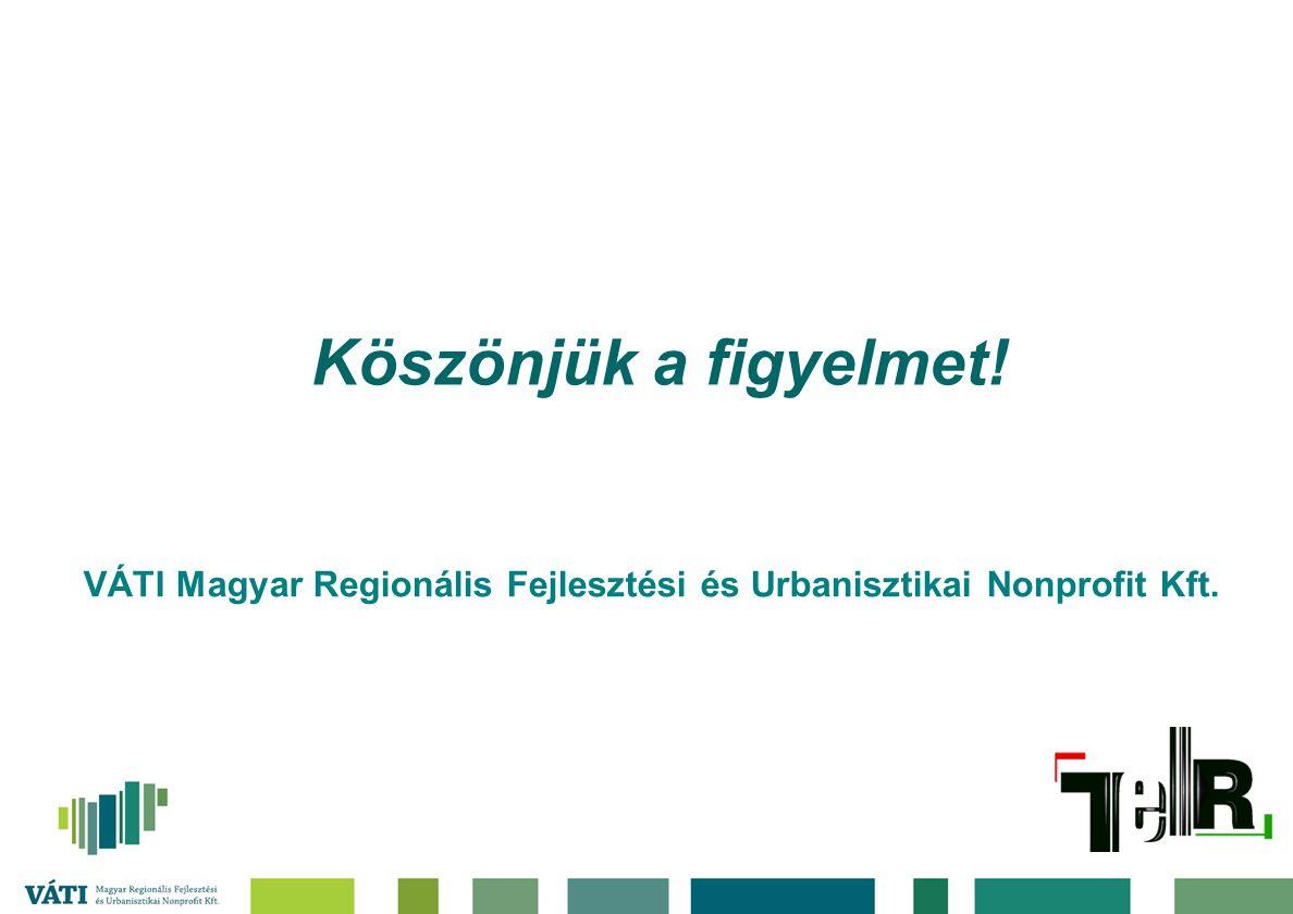 Köszönjük a figyelmet! VÁTI Magyar Regionális Fejlesztési és Urbanisztikai Nonprofit Kft.