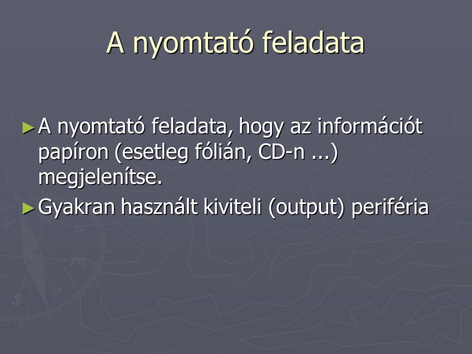 A nyomtató feladata A nyomtató feladata, hogy az információt papíron (esetleg fólián, CD-n ...) megjelenítse.