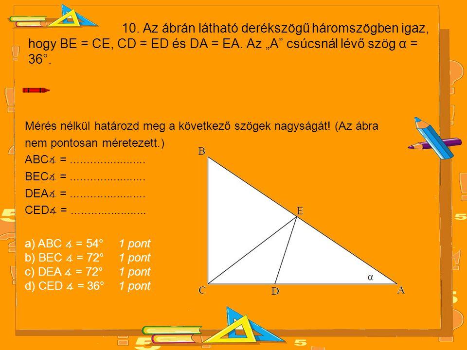 """10. Az ábrán látható derékszögű háromszögben igaz, hogy BE = CE, CD = ED és DA = EA. Az """"A csúcsnál lévő szög α = 36°."""
