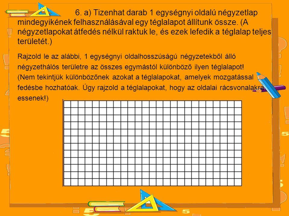 6. a) Tizenhat darab 1 egységnyi oldalú négyzetlap mindegyikének felhasználásával egy téglalapot állítunk össze. (A négyzetlapokat átfedés nélkül raktuk le, és ezek lefedik a téglalap teljes területét.)