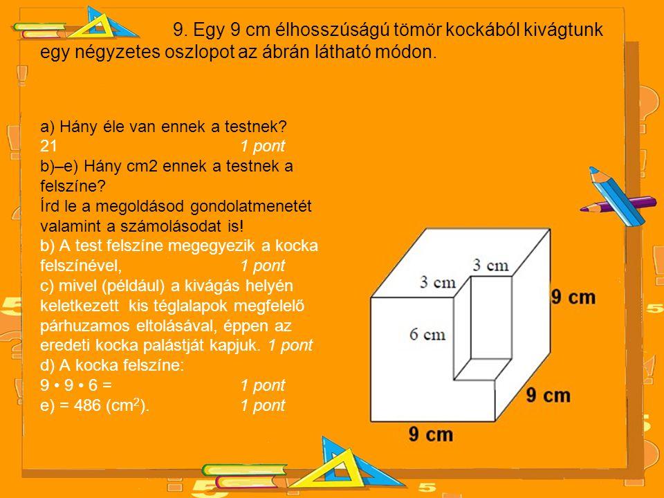 9. Egy 9 cm élhosszúságú tömör kockából kivágtunk egy négyzetes oszlopot az ábrán látható módon.
