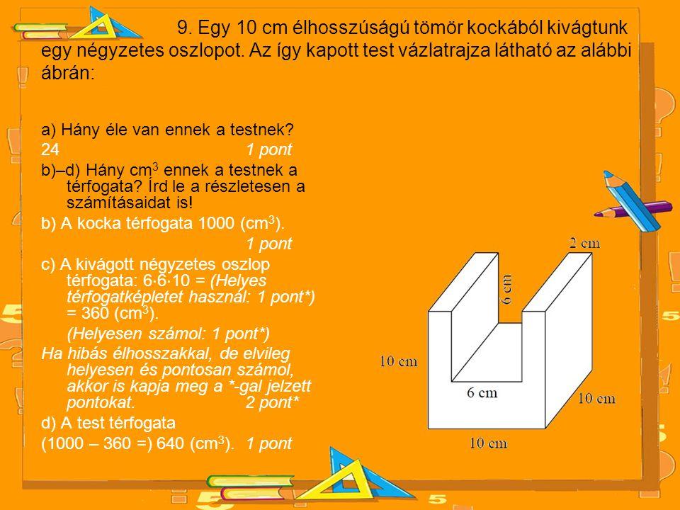 9. Egy 10 cm élhosszúságú tömör kockából kivágtunk egy négyzetes oszlopot. Az így kapott test vázlatrajza látható az alábbi ábrán: