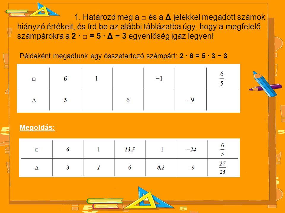1. Határozd meg a □ és a Δ jelekkel megadott számok hiányzó értékeit, és írd be az alábbi táblázatba úgy, hogy a megfelelő számpárokra a 2 · □ = 5 · Δ − 3 egyenlőség igaz legyen!