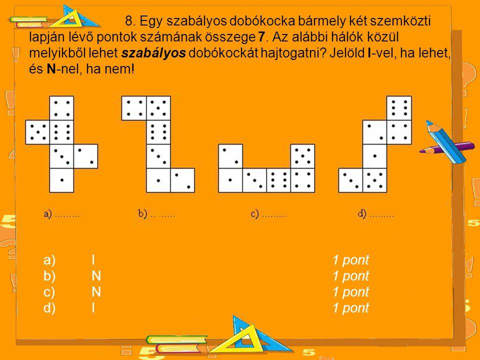 8. Egy szabályos dobókocka bármely két szemközti lapján lévő pontok számának összege 7. Az alábbi hálók közül melyikből lehet szabályos dobókockát hajtogatni Jelöld I-vel, ha lehet, és N-nel, ha nem!
