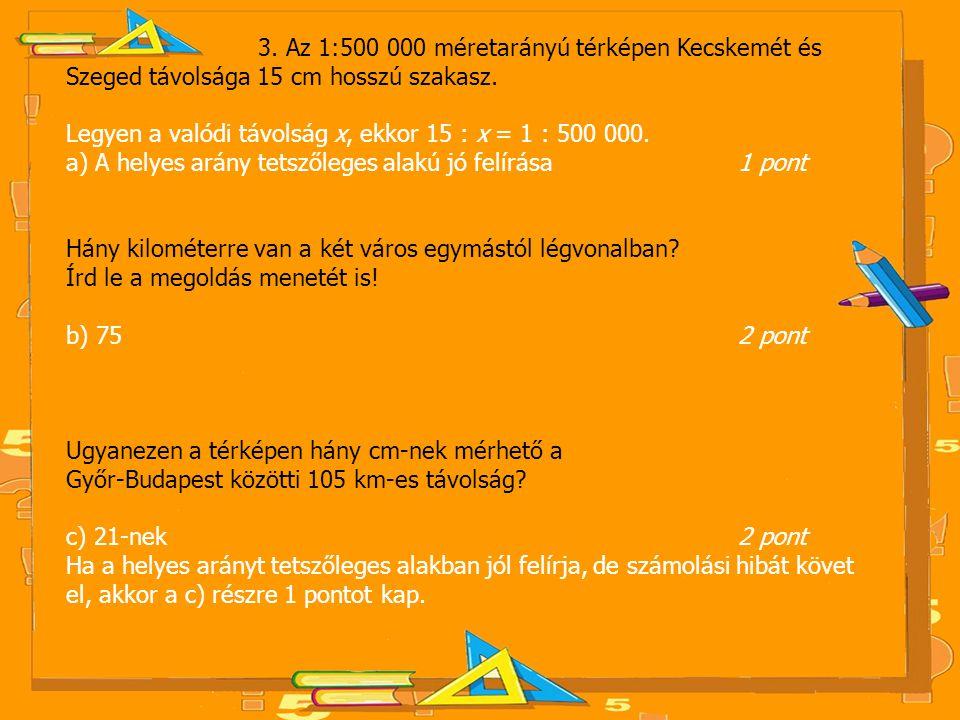3. Az 1:500 000 méretarányú térképen Kecskemét és Szeged távolsága 15 cm hosszú szakasz.
