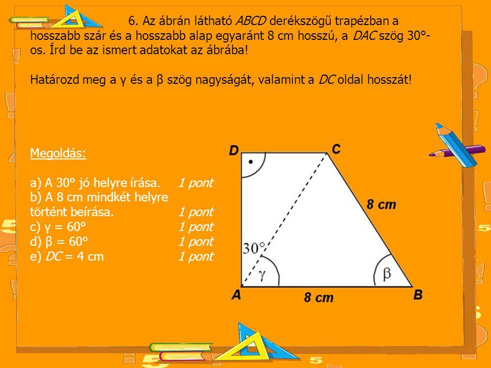 6. Az ábrán látható ABCD derékszögű trapézban a hosszabb szár és a hosszabb alap egyaránt 8 cm hosszú, a DAC szög 30°-os. Írd be az ismert adatokat az ábrába!