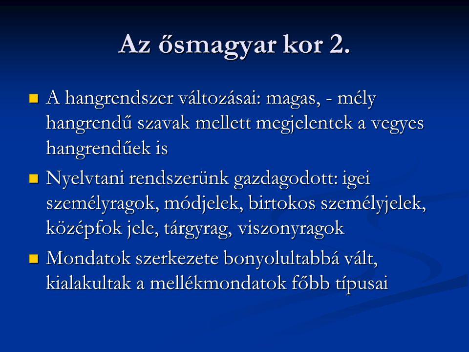 Az ősmagyar kor 2. A hangrendszer változásai: magas, - mély hangrendű szavak mellett megjelentek a vegyes hangrendűek is.