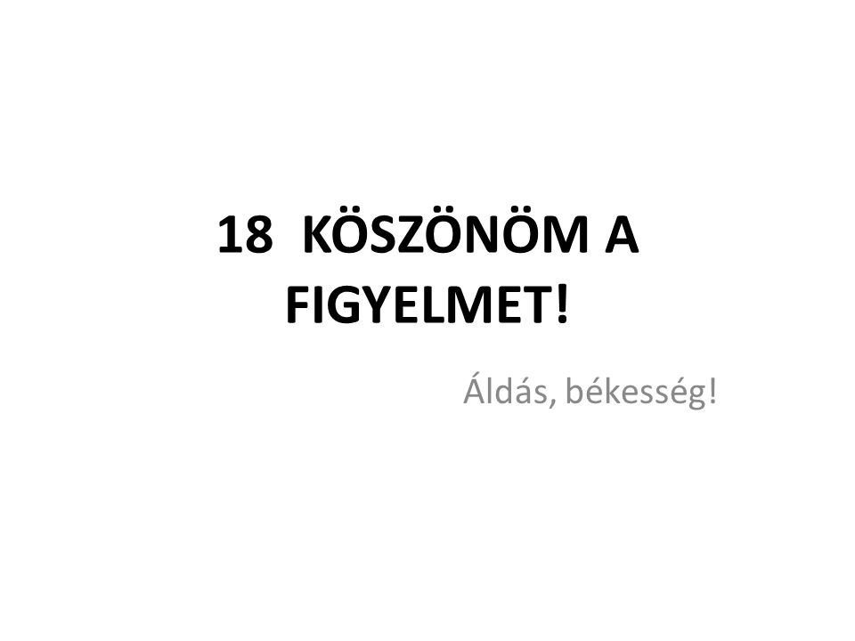18 KÖSZÖNÖM A FIGYELMET! Áldás, békesség!