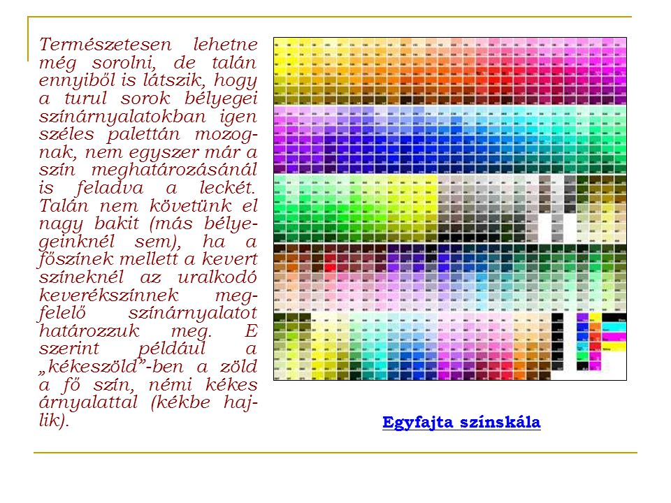 """Természetesen lehetne még sorolni, de talán ennyiből is látszik, hogy a turul sorok bélyegei színárnyalatokban igen széles palettán mozog-nak, nem egyszer már a szín meghatározásánál is feladva a leckét. Talán nem követünk el nagy bakit (más bélye-geinknél sem), ha a főszínek mellett a kevert színeknél az uralkodó keverékszínnek meg-felelő színárnyalatot határozzuk meg. E szerint például a """"kékeszöld -ben a zöld a fő szín, némi kékes árnyalattal (kékbe haj-lik)."""