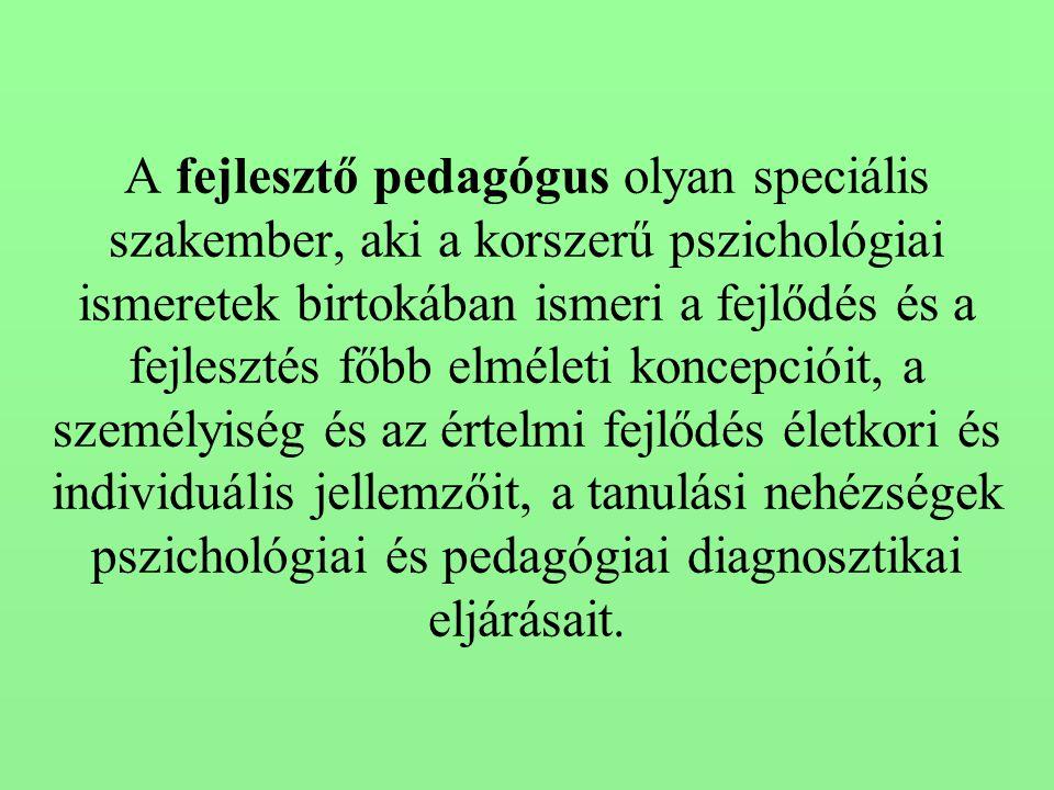 A fejlesztő pedagógus olyan speciális szakember, aki a korszerű pszichológiai ismeretek birtokában ismeri a fejlődés és a fejlesztés főbb elméleti koncepcióit, a személyiség és az értelmi fejlődés életkori és individuális jellemzőit, a tanulási nehézségek pszichológiai és pedagógiai diagnosztikai eljárásait.