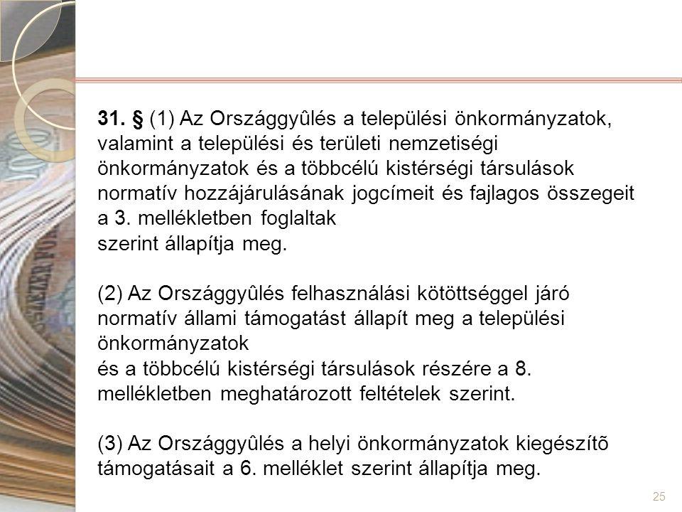 31. § (1) Az Országgyûlés a települési önkormányzatok, valamint a települési és területi nemzetiségi önkormányzatok és a többcélú kistérségi társulások normatív hozzájárulásának jogcímeit és fajlagos összegeit a 3. mellékletben foglaltak