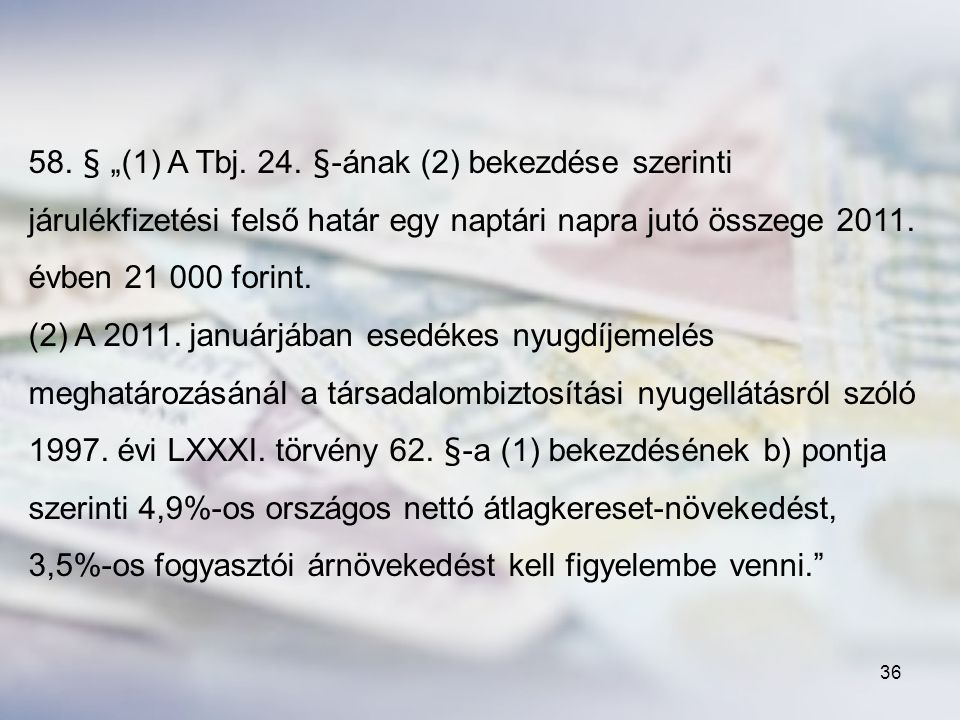 """58. § """"(1) A Tbj. 24. §-ának (2) bekezdése szerinti járulékfizetési felső határ egy naptári napra jutó összege 2011. évben 21 000 forint."""