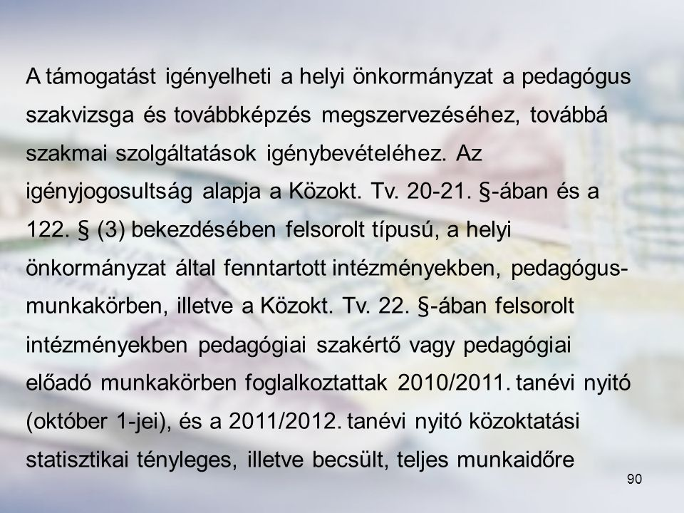 A támogatást igényelheti a helyi önkormányzat a pedagógus szakvizsga és továbbképzés megszervezéséhez, továbbá szakmai szolgáltatások igénybevételéhez. Az igényjogosultság alapja a Közokt. Tv. 20-21. §-ában és a 122. § (3) bekezdésében felsorolt típusú, a helyi