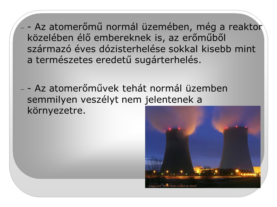 - Az atomerőmű normál üzemében, még a reaktor közelében élő embereknek is, az erőműből származó éves dózisterhelése sokkal kisebb mint a természetes eredetű sugárterhelés.