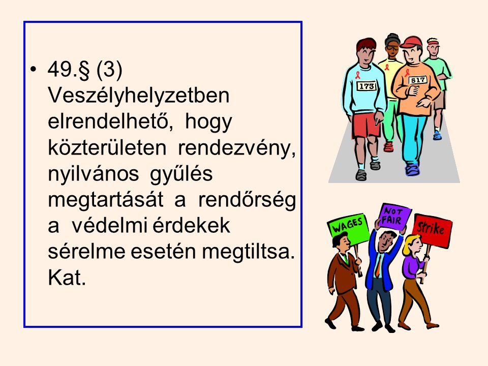 49.§ (3) Veszélyhelyzetben elrendelhető, hogy közterületen rendezvény, nyilvános gyűlés megtartását a rendőrség a védelmi érdekek sérelme esetén megtiltsa.