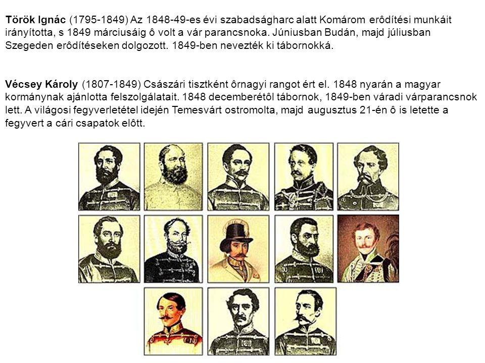 Török Ignác (1795-1849) Az 1848-49-es évi szabadságharc alatt Komárom erôdítési munkáit irányította, s 1849 márciusáig ô volt a vár parancsnoka. Júniusban Budán, majd júliusban Szegeden erôdítéseken dolgozott. 1849-ben nevezték ki tábornokká.