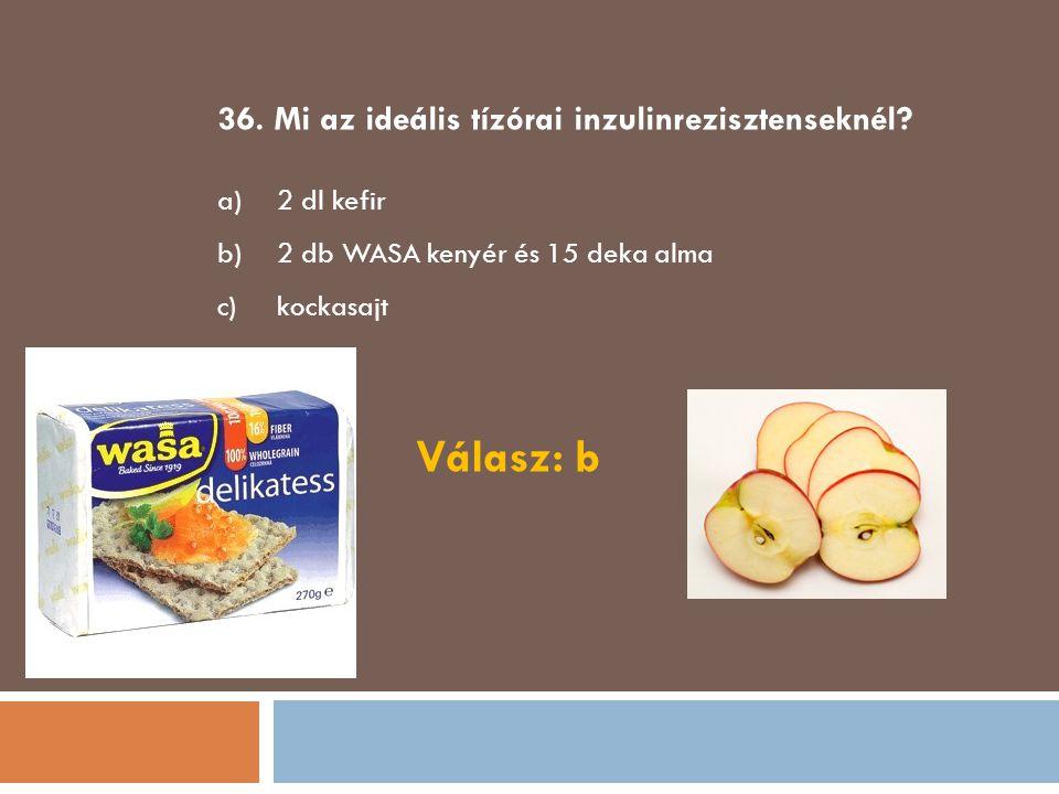 Válasz: b 36. Mi az ideális tízórai inzulinrezisztenseknél 2 dl kefir