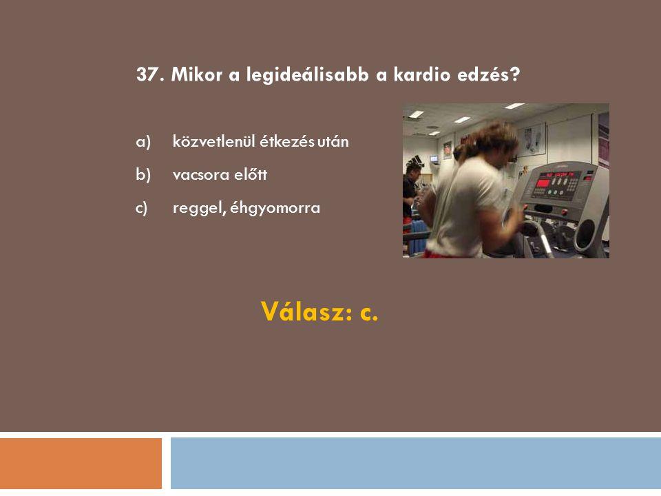 Válasz: c. 37. Mikor a legideálisabb a kardio edzés