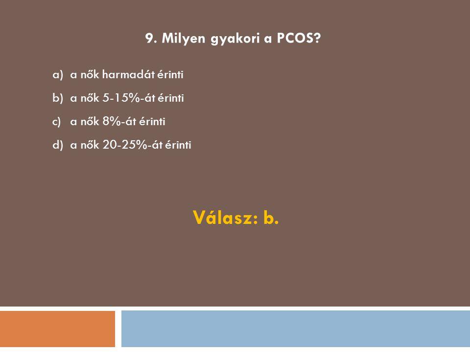 Válasz: b. 9. Milyen gyakori a PCOS a nők harmadát érinti