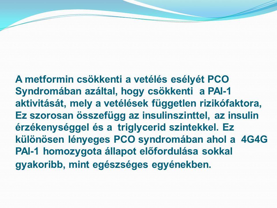 A metformin csökkenti a vetélés esélyét PCO Syndromában azáltal, hogy csökkenti a PAI-1 aktivitását, mely a vetélések független rizikófaktora, Ez szorosan összefügg az insulinszinttel, az insulin érzékenységgel és a triglycerid szintekkel.