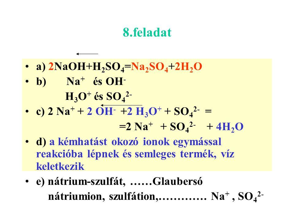 8.feladat a) 2NaOH+H2SO4=Na2SO4+2H2O b) Na+ és OH- H3O+ és SO42-