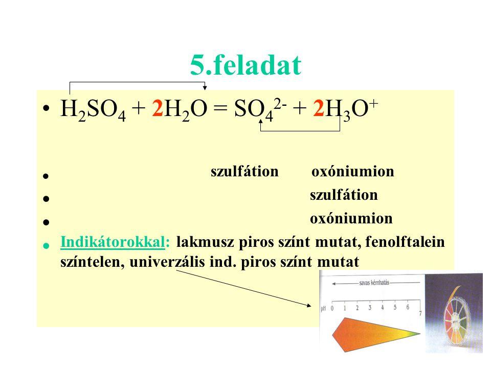 5.feladat H2SO4 + 2H2O = SO42- + 2H3O+ szulfátion oxóniumion