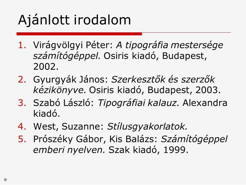 Ajánlott irodalom Virágvölgyi Péter: A tipográfia mestersége számítógéppel. Osiris kiadó, Budapest, 2002.