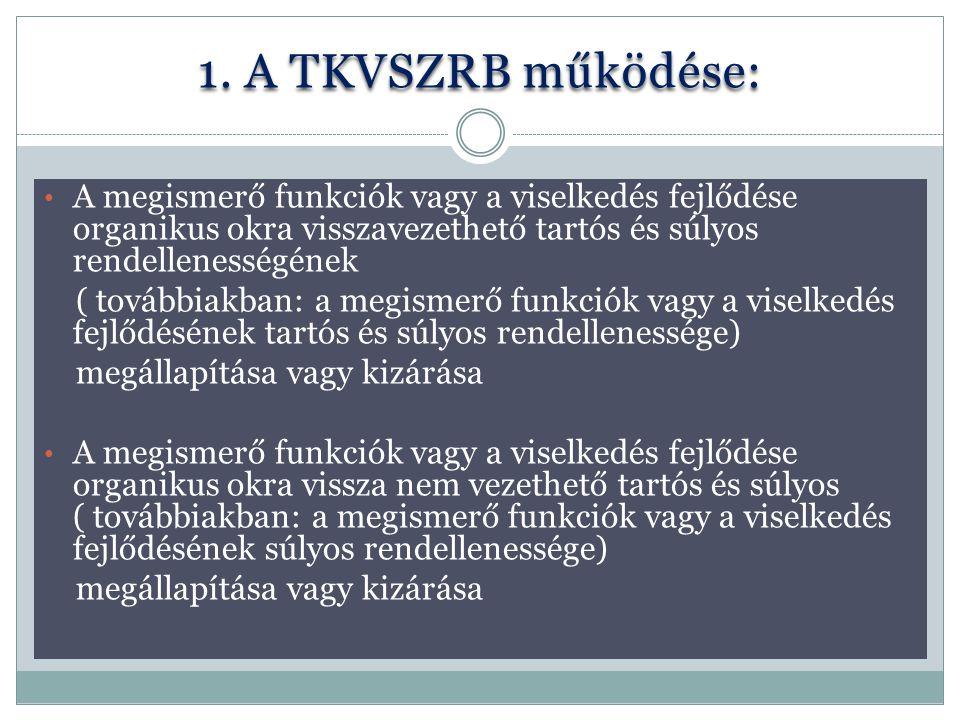 1. A TKVSZRB működése: A megismerő funkciók vagy a viselkedés fejlődése organikus okra visszavezethető tartós és súlyos rendellenességének.