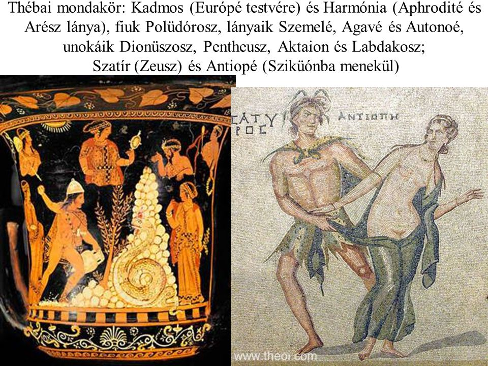 Thébai mondakör: Kadmos (Európé testvére) és Harmónia (Aphrodité és Arész lánya), fiuk Polüdórosz, lányaik Szemelé, Agavé és Autonoé, unokáik Dionüszosz, Pentheusz, Aktaion és Labdakosz; Szatír (Zeusz) és Antiopé (Sziküónba menekül)