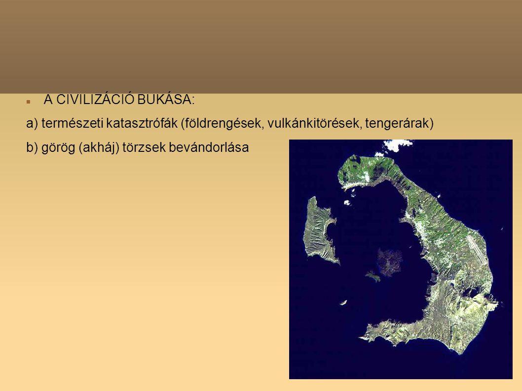 A CIVILIZÁCIÓ BUKÁSA: a) természeti katasztrófák (földrengések, vulkánkitörések, tengerárak) b) görög (akháj) törzsek bevándorlása.