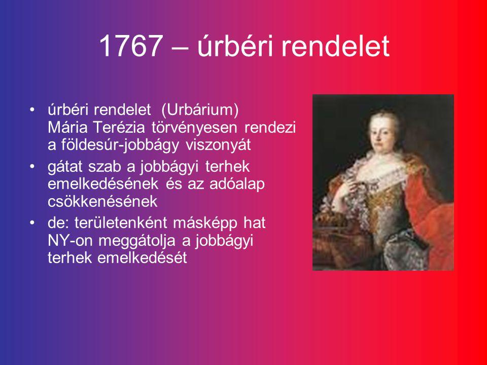 1767 – úrbéri rendelet úrbéri rendelet (Urbárium) Mária Terézia törvényesen rendezi a földesúr-jobbágy viszonyát.