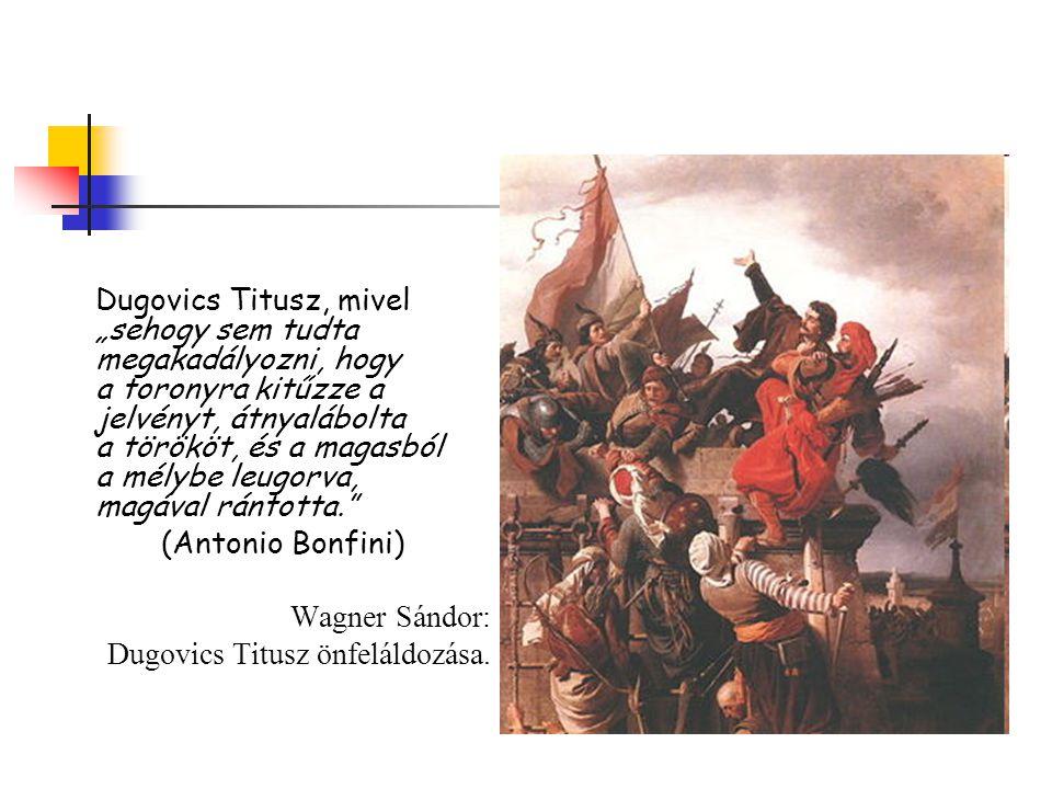 """Dugovics Titusz, mivel """"sehogy sem tudta megakadályozni, hogy a toronyra kitűzze a jelvényt, átnyalábolta a törököt, és a magasból a mélybe leugorva, magával rántotta."""