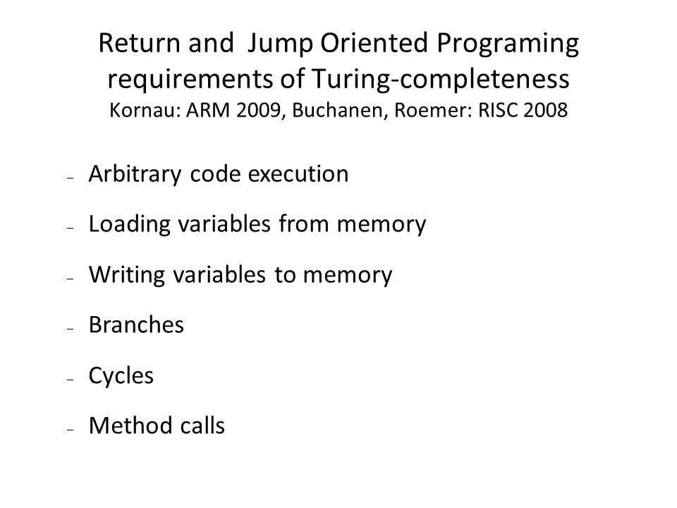 Return and Jump Oriented Programing requirements of Turing-completeness Kornau: ARM 2009, Buchanen, Roemer: RISC 2008