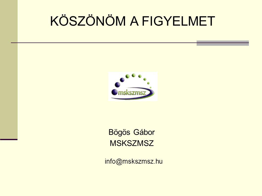 KÖSZÖNÖM A FIGYELMET Bögös Gábor MSKSZMSZ info@mskszmsz.hu